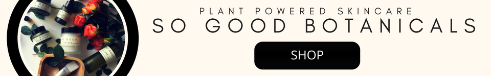 Plant Powered Skincare by So Good Botanicals -  Products and Descriptions